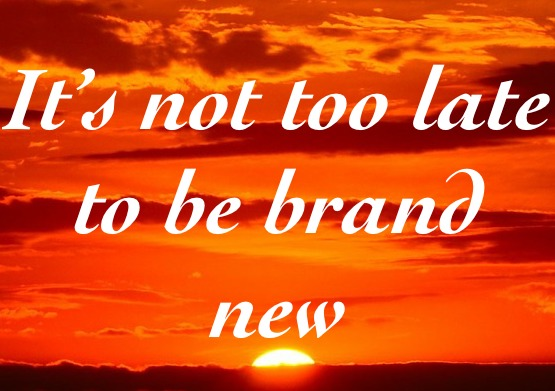 It's not too late to be brand new